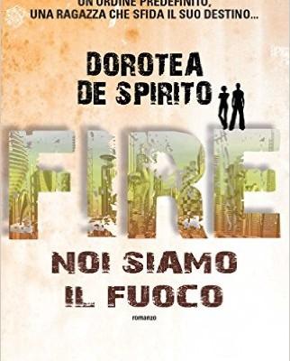 Fire. Noi siamo il fuoco di Dorotea De Spirito   In libreria dal 13 luglio