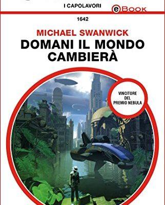 Domani il mondo cambierà di Michael Swanwick | Disponibile in ebook dal 3 maggio